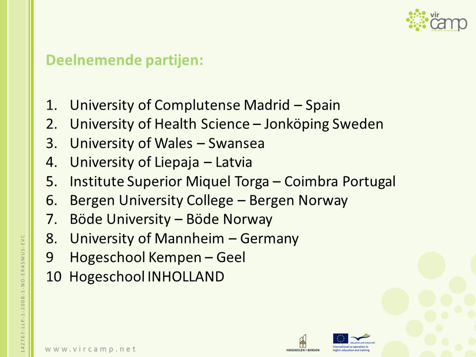 Deelnemende partijen: 1.University of Complutense Madrid – Spain 2.University of Health Science – Jonköping Sweden 3.University of Wales – Swansea 4.University of Liepaja – Latvia 5.Institute Superior Miquel Torga – Coimbra Portugal 6.Bergen University College – Bergen Norway 7.Böde University – Böde Norway 8.University of Mannheim – Germany 9 Hogeschool Kempen – Geel 10 Hogeschool INHOLLAND