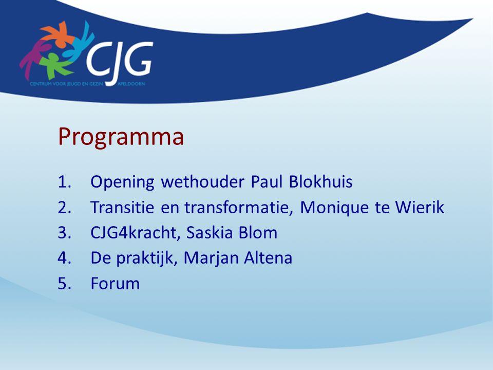 Programma 1.Opening wethouder Paul Blokhuis 2.Transitie en transformatie, Monique te Wierik 3.CJG4kracht, Saskia Blom 4.De praktijk, Marjan Altena 5.Forum
