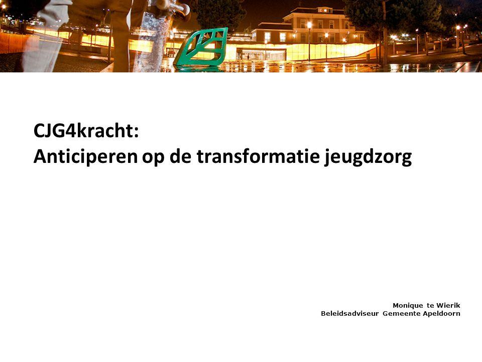CJG4kracht: Anticiperen op de transformatie jeugdzorg Monique te Wierik Beleidsadviseur Gemeente Apeldoorn