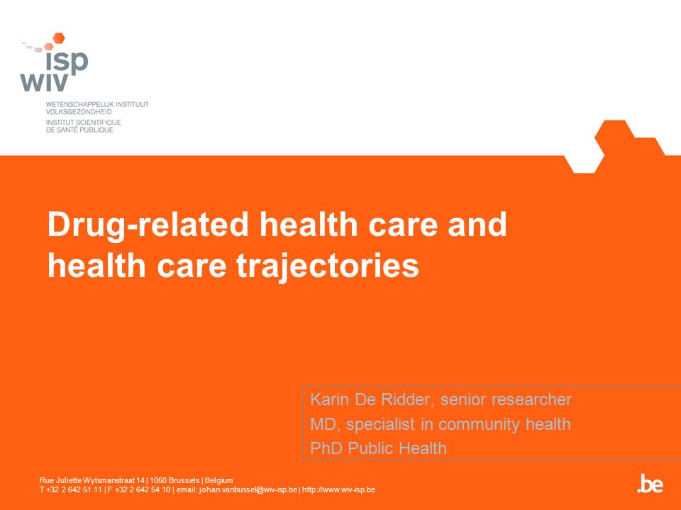 Drug-related health care and health care trajectories Karin De Ridder, senior researcher MD, specialist in community health PhD Public Health Rue Juliette Wytsmanstraat 14 | 1050 Brussels | Belgium T +32 2 642 51 11 | F +32 2 642 54 10 | email: johan.vanbussel@wiv-isp.be | http://www.wiv-isp.be