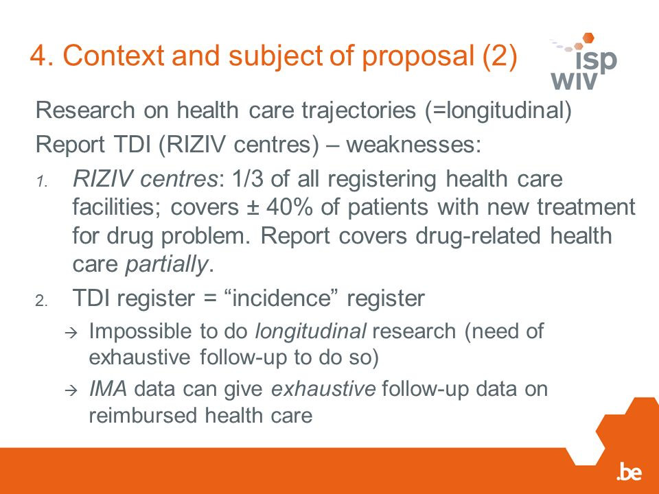 4. Context and subject of proposal (2) Research on health care trajectories (=longitudinal) Report TDI (RIZIV centres) – weaknesses: 1. RIZIV centres: