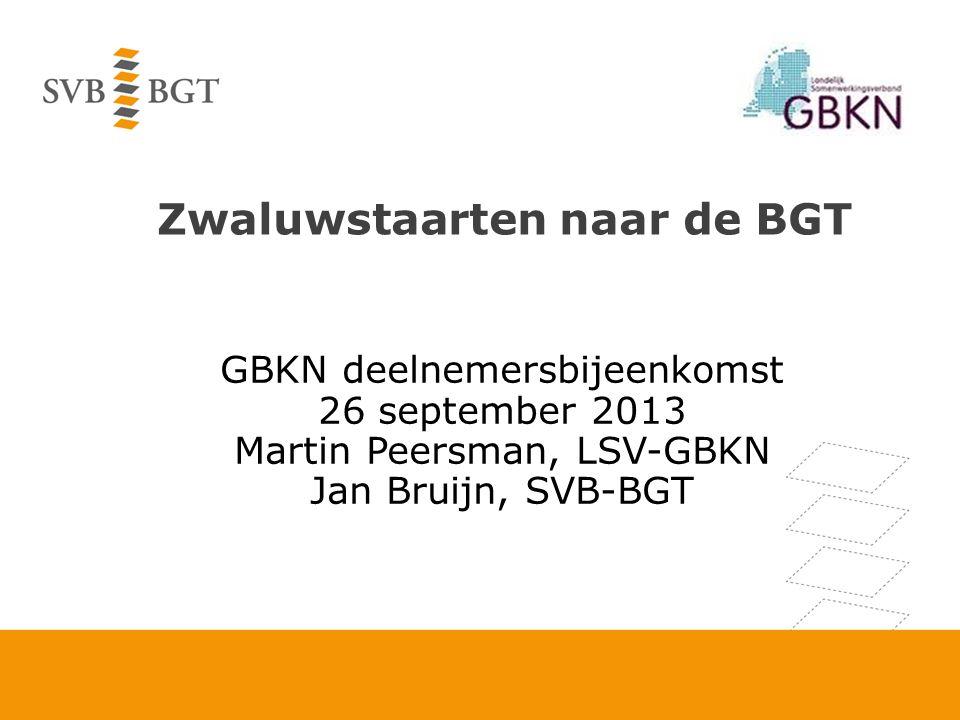 Zwaluwstaarten naar de BGT GBKN deelnemersbijeenkomst 26 september 2013 Martin Peersman, LSV-GBKN Jan Bruijn, SVB-BGT