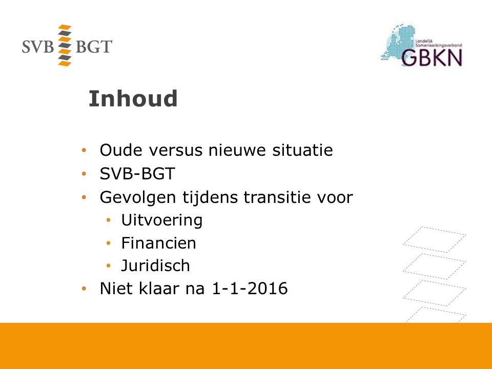 Inhoud Oude versus nieuwe situatie SVB-BGT Gevolgen tijdens transitie voor Uitvoering Financien Juridisch Niet klaar na 1-1-2016