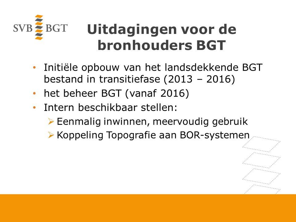 Uitdagingen voor de bronhouders BGT Initiële opbouw van het landsdekkende BGT bestand in transitiefase (2013 – 2016) het beheer BGT (vanaf 2016) Intern beschikbaar stellen:  Eenmalig inwinnen, meervoudig gebruik  Koppeling Topografie aan BOR-systemen