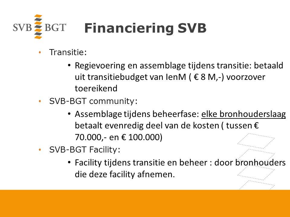 Financiering SVB Transitie: Regievoering en assemblage tijdens transitie: betaald uit transitiebudget van IenM ( € 8 M,-) voorzover toereikend SVB-BGT community: Assemblage tijdens beheerfase: elke bronhouderslaag betaalt evenredig deel van de kosten ( tussen € 70.000,- en € 100.000) SVB-BGT Facility: Facility tijdens transitie en beheer : door bronhouders die deze facility afnemen.