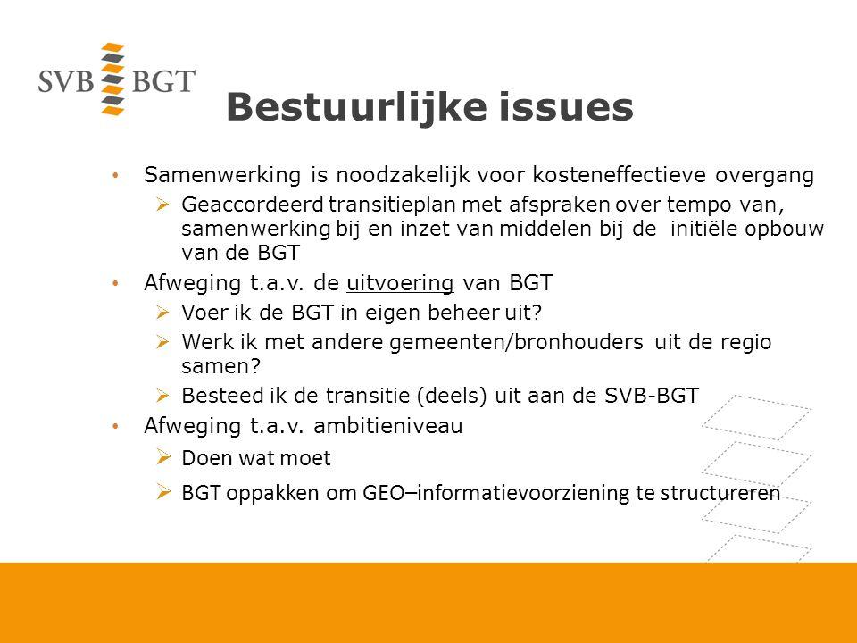 Bestuurlijke issues Samenwerking is noodzakelijk voor kosteneffectieve overgang  Geaccordeerd transitieplan met afspraken over tempo van, samenwerking bij en inzet van middelen bij de initiële opbouw van de BGT Afweging t.a.v.