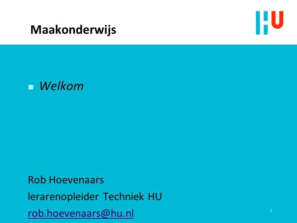 Maakonderwijs n Welkom Rob Hoevenaars lerarenopleider Techniek HU rob.hoevenaars@hu.nl 1