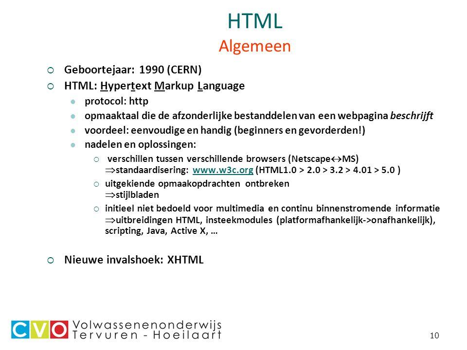 10 HTML Algemeen  Geboortejaar: 1990 (CERN)  HTML: Hypertext Markup Language protocol: http opmaaktaal die de afzonderlijke bestanddelen van een webpagina beschrijft voordeel: eenvoudige en handig (beginners en gevorderden!) nadelen en oplossingen:  verschillen tussen verschillende browsers (Netscape  MS)  standaardisering: www.w3c.org (HTML1.0 > 2.0 > 3.2 > 4.01 > 5.0 )www.w3c.org  uitgekiende opmaakopdrachten ontbreken  stijlbladen  initieel niet bedoeld voor multimedia en continu binnenstromende informatie  uitbreidingen HTML, insteekmodules (platformafhankelijk->onafhankelijk), scripting, Java, Active X, …  Nieuwe invalshoek: XHTML