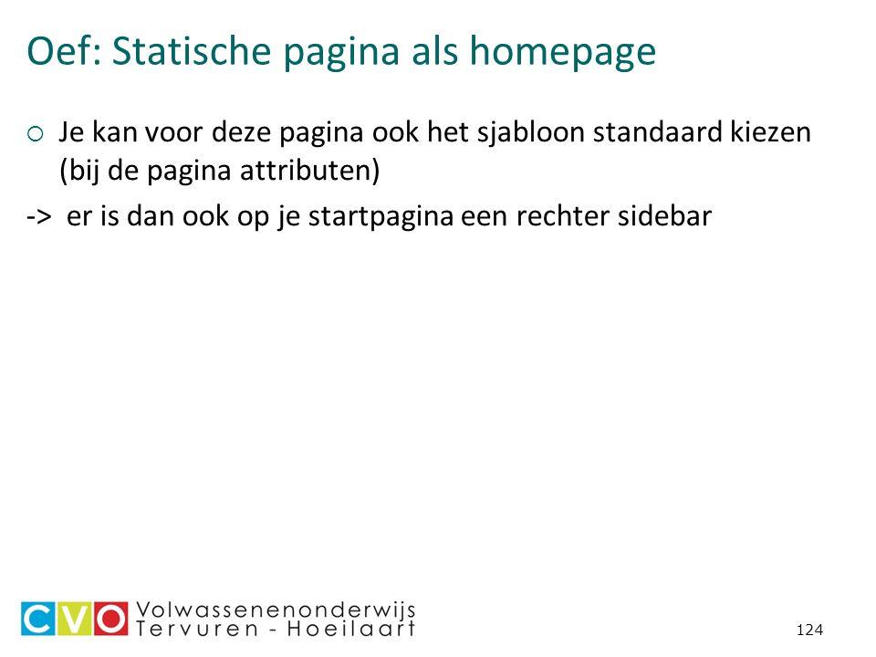 Oef: Statische pagina als homepage  Je kan voor deze pagina ook het sjabloon standaard kiezen (bij de pagina attributen) -> er is dan ook op je startpagina een rechter sidebar 124