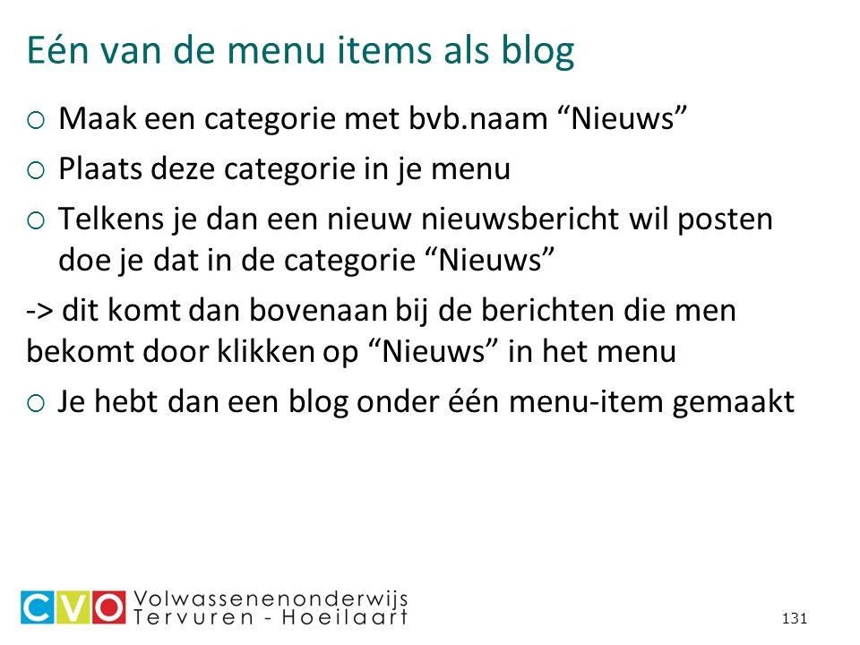 Eén van de menu items als blog  Maak een categorie met bvb.naam Nieuws  Plaats deze categorie in je menu  Telkens je dan een nieuw nieuwsbericht wil posten doe je dat in de categorie Nieuws -> dit komt dan bovenaan bij de berichten die men bekomt door klikken op Nieuws in het menu  Je hebt dan een blog onder één menu-item gemaakt 131