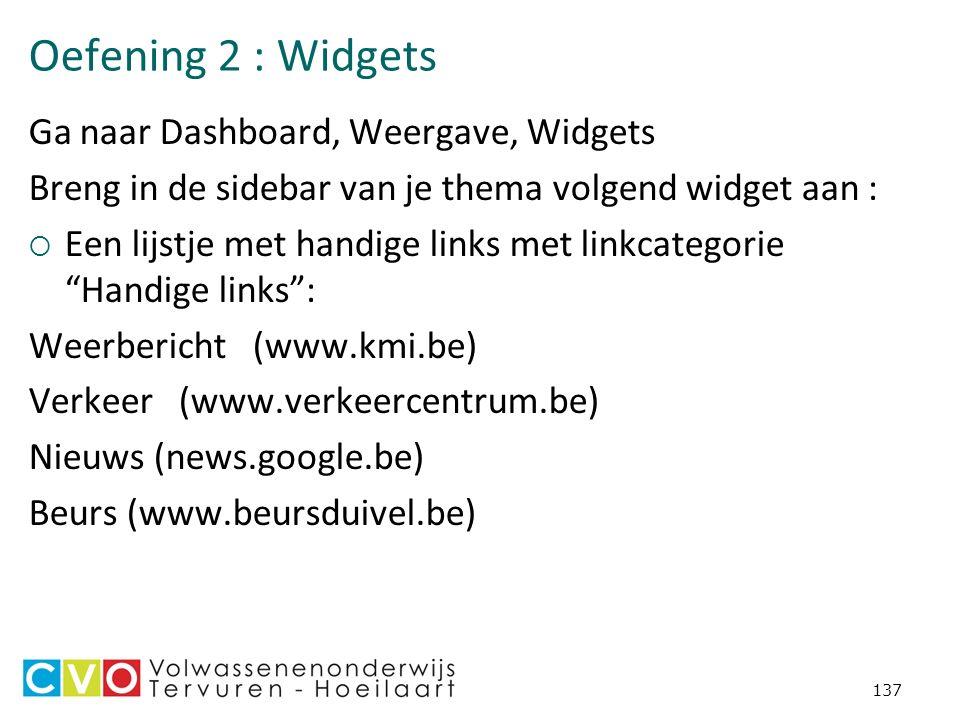 Oefening 2 : Widgets Ga naar Dashboard, Weergave, Widgets Breng in de sidebar van je thema volgend widget aan :  Een lijstje met handige links met linkcategorie Handige links : Weerbericht (www.kmi.be) Verkeer (www.verkeercentrum.be) Nieuws (news.google.be) Beurs (www.beursduivel.be) 137
