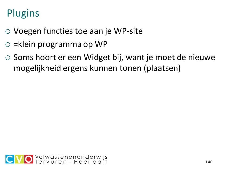 Plugins  Voegen functies toe aan je WP-site  =klein programma op WP  Soms hoort er een Widget bij, want je moet de nieuwe mogelijkheid ergens kunnen tonen (plaatsen) 140