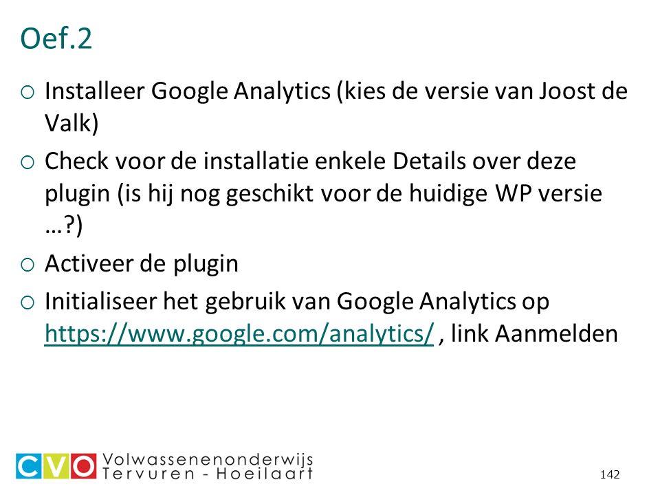 Oef.2  Installeer Google Analytics (kies de versie van Joost de Valk)  Check voor de installatie enkele Details over deze plugin (is hij nog geschikt voor de huidige WP versie …?)  Activeer de plugin  Initialiseer het gebruik van Google Analytics op https://www.google.com/analytics/, link Aanmelden https://www.google.com/analytics/ 142