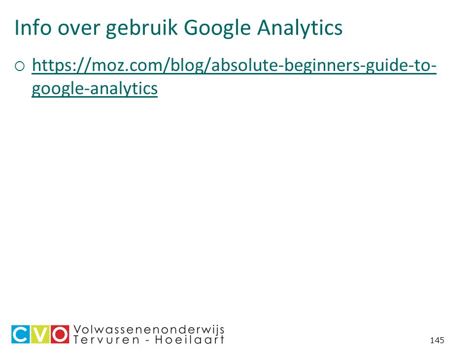 Info over gebruik Google Analytics  https://moz.com/blog/absolute-beginners-guide-to- google-analytics https://moz.com/blog/absolute-beginners-guide-to- google-analytics 145