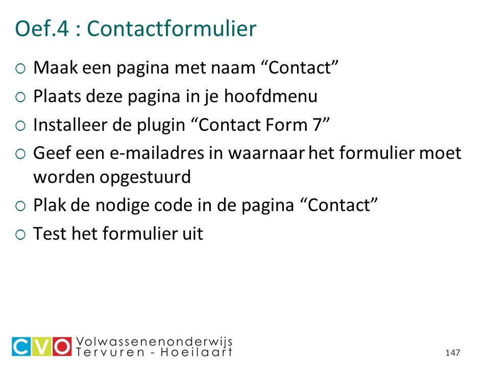 Oef.4 : Contactformulier  Maak een pagina met naam Contact  Plaats deze pagina in je hoofdmenu  Installeer de plugin Contact Form 7  Geef een e-mailadres in waarnaar het formulier moet worden opgestuurd  Plak de nodige code in de pagina Contact  Test het formulier uit 147