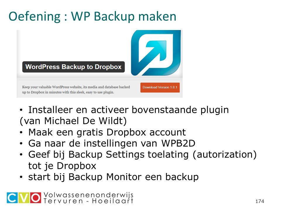 Oefening : WP Backup maken 174 Installeer en activeer bovenstaande plugin (van Michael De Wildt) Maak een gratis Dropbox account Ga naar de instellingen van WPB2D Geef bij Backup Settings toelating (autorization) tot je Dropbox start bij Backup Monitor een backup