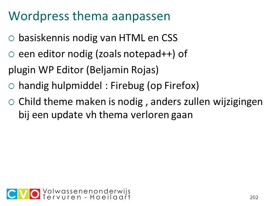 Wordpress thema aanpassen  basiskennis nodig van HTML en CSS  een editor nodig (zoals notepad++) of plugin WP Editor (Beljamin Rojas)  handig hulpmiddel : Firebug (op Firefox)  Child theme maken is nodig, anders zullen wijzigingen bij een update vh thema verloren gaan 202