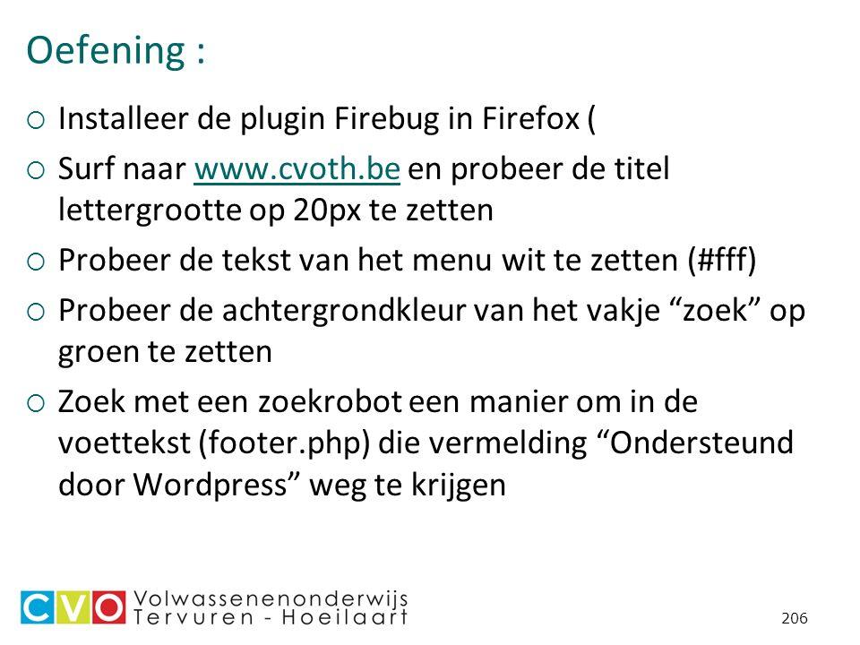 Oefening :  Installeer de plugin Firebug in Firefox (  Surf naar www.cvoth.be en probeer de titel lettergrootte op 20px te zettenwww.cvoth.be  Probeer de tekst van het menu wit te zetten (#fff)  Probeer de achtergrondkleur van het vakje zoek op groen te zetten  Zoek met een zoekrobot een manier om in de voettekst (footer.php) die vermelding Ondersteund door Wordpress weg te krijgen 206