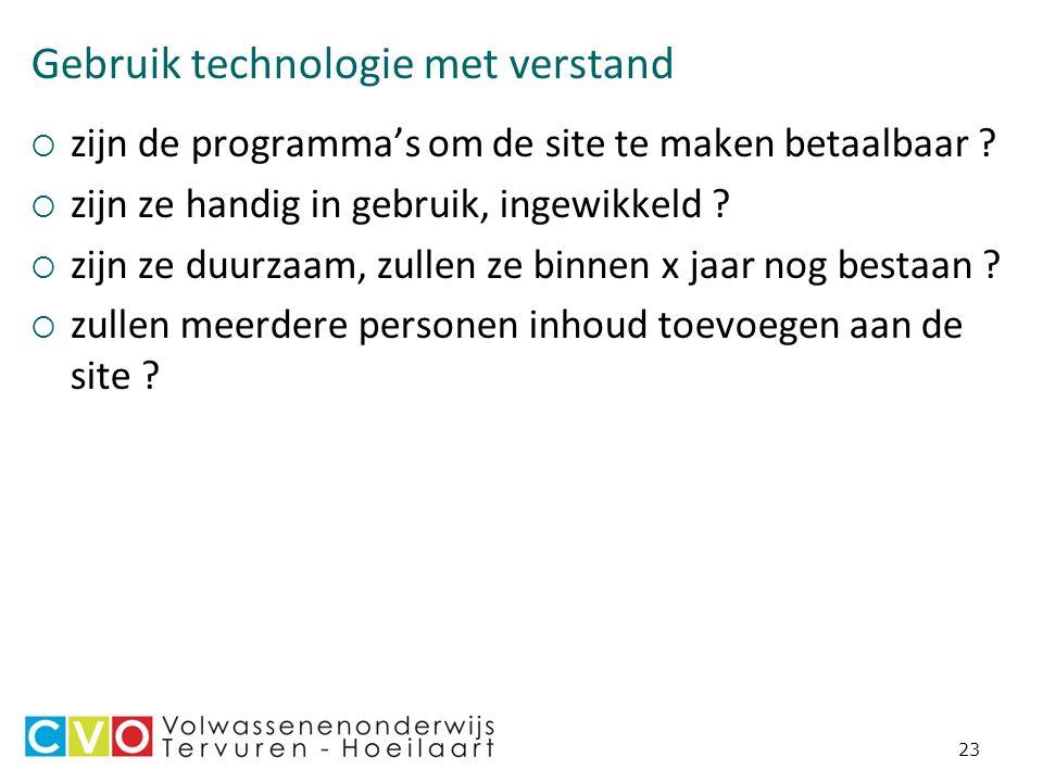 23 Gebruik technologie met verstand  zijn de programma's om de site te maken betaalbaar .