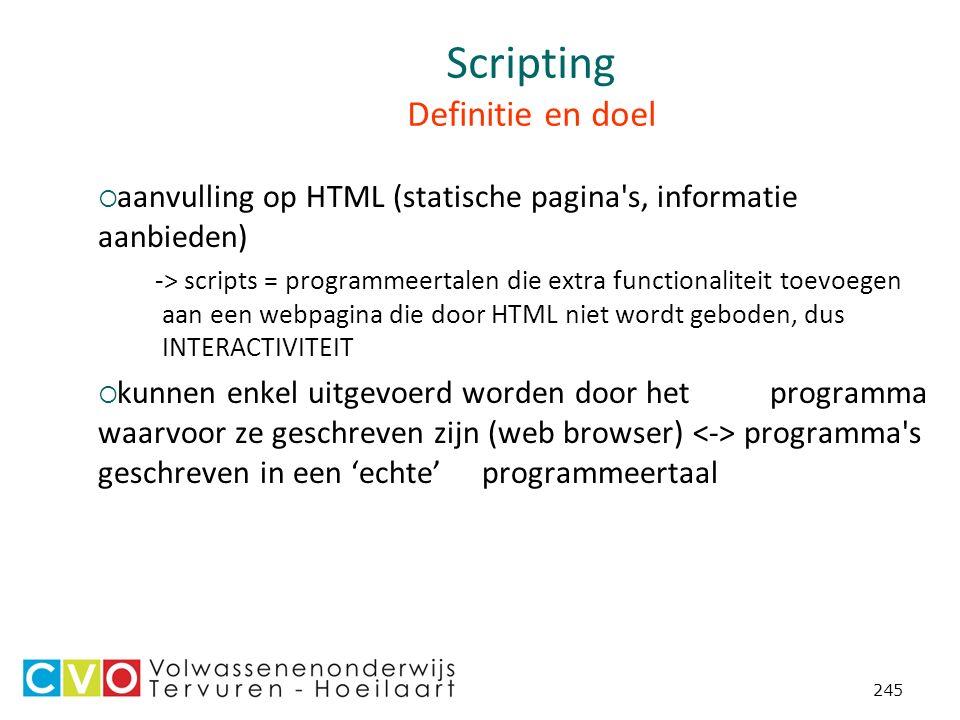 245 Scripting Definitie en doel  aanvulling op HTML (statische pagina s, informatie aanbieden) -> scripts = programmeertalen die extra functionaliteit toevoegen aan een webpagina die door HTML niet wordt geboden, dus INTERACTIVITEIT  kunnen enkel uitgevoerd worden door het programma waarvoor ze geschreven zijn (web browser) programma s geschreven in een 'echte' programmeertaal