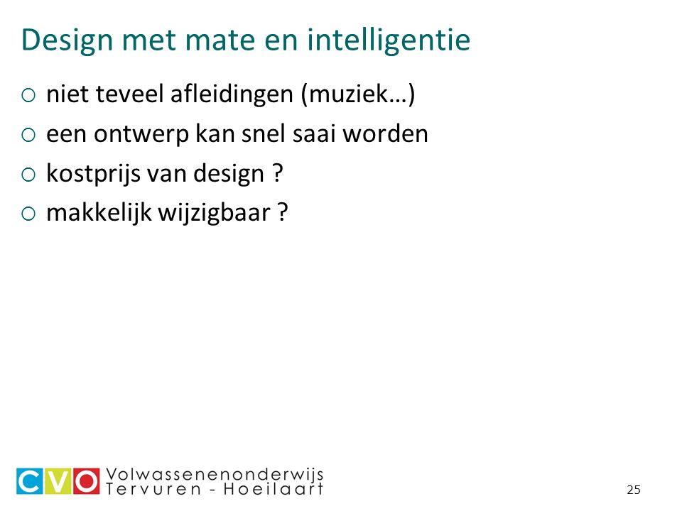 25 Design met mate en intelligentie  niet teveel afleidingen (muziek…)  een ontwerp kan snel saai worden  kostprijs van design .