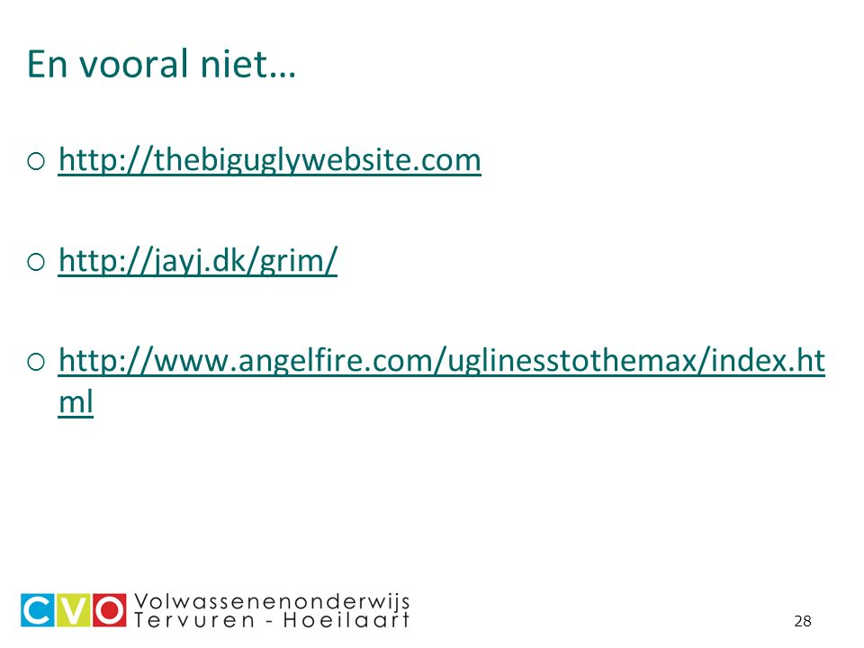 28 En vooral niet…  http://thebiguglywebsite.com http://thebiguglywebsite.com  http://jayj.dk/grim/ http://jayj.dk/grim/  http://www.angelfire.com/uglinesstothemax/index.ht ml http://www.angelfire.com/uglinesstothemax/index.ht ml