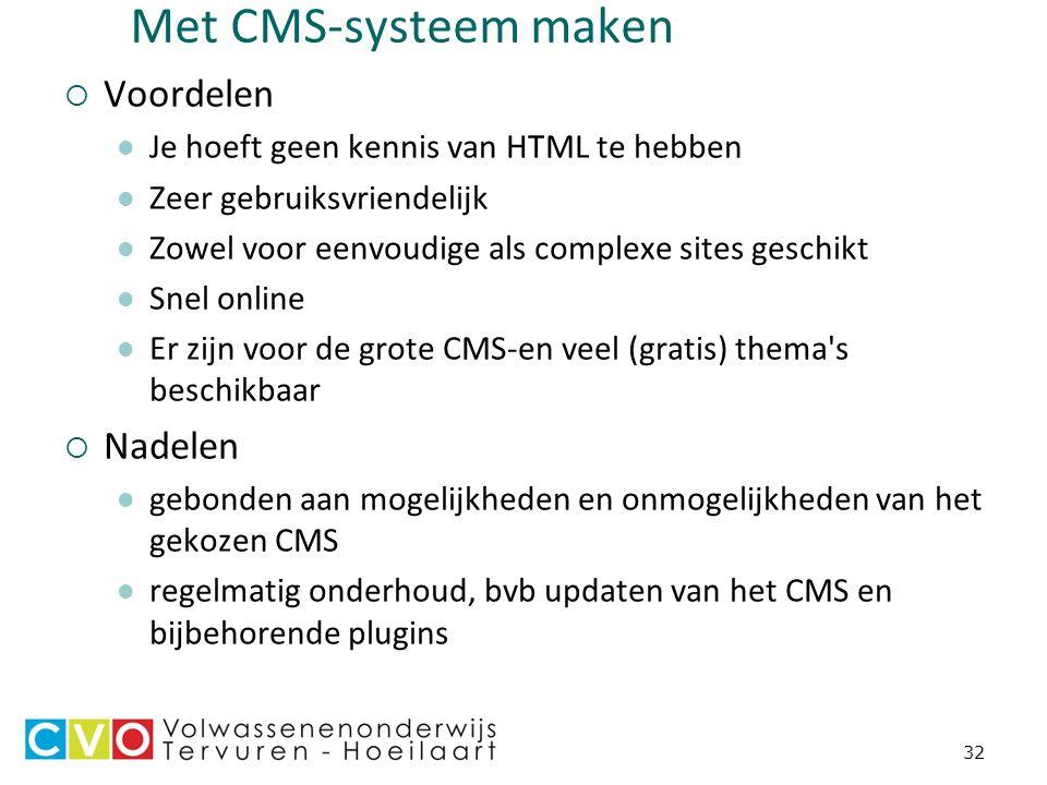 32 Met CMS-systeem maken  Voordelen Je hoeft geen kennis van HTML te hebben Zeer gebruiksvriendelijk Zowel voor eenvoudige als complexe sites geschikt Snel online Er zijn voor de grote CMS-en veel (gratis) thema s beschikbaar  Nadelen gebonden aan mogelijkheden en onmogelijkheden van het gekozen CMS regelmatig onderhoud, bvb updaten van het CMS en bijbehorende plugins