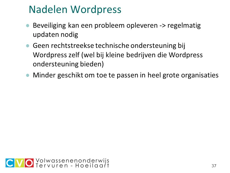 37 Nadelen Wordpress Beveiliging kan een probleem opleveren -> regelmatig updaten nodig Geen rechtstreekse technische ondersteuning bij Wordpress zelf (wel bij kleine bedrijven die Wordpress ondersteuning bieden) Minder geschikt om toe te passen in heel grote organisaties