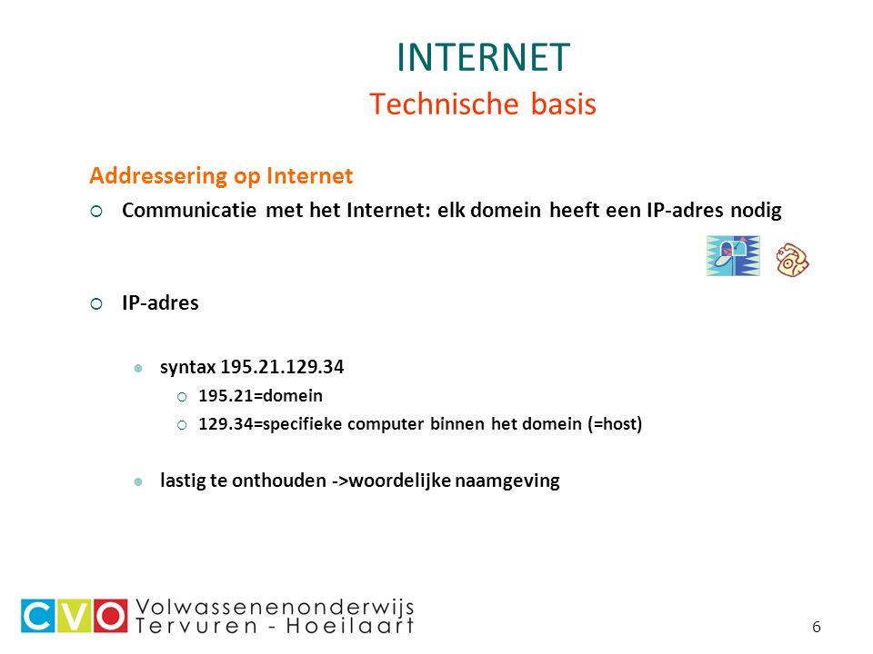 6 INTERNET Technische basis Addressering op Internet  Communicatie met het Internet: elk domein heeft een IP-adres nodig  IP-adres syntax 195.21.129.34  195.21=domein  129.34=specifieke computer binnen het domein (=host) lastig te onthouden ->woordelijke naamgeving