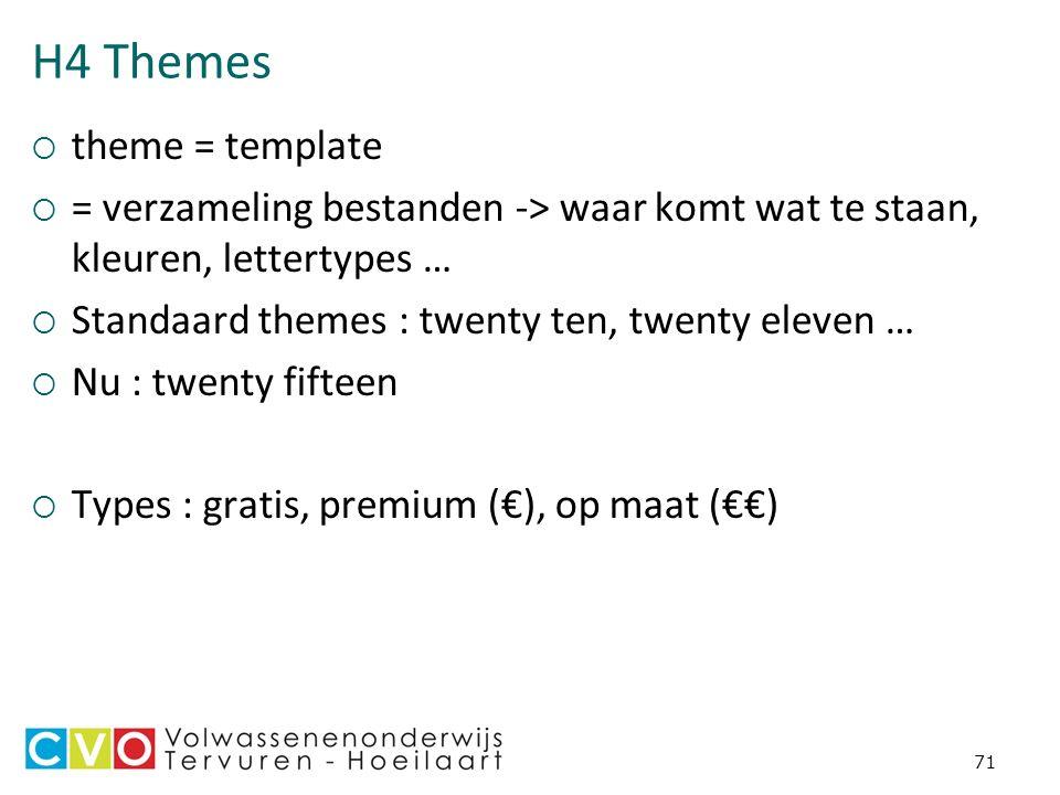 H4 Themes  theme = template  = verzameling bestanden -> waar komt wat te staan, kleuren, lettertypes …  Standaard themes : twenty ten, twenty eleven …  Nu : twenty fifteen  Types : gratis, premium (€), op maat (€€) 71