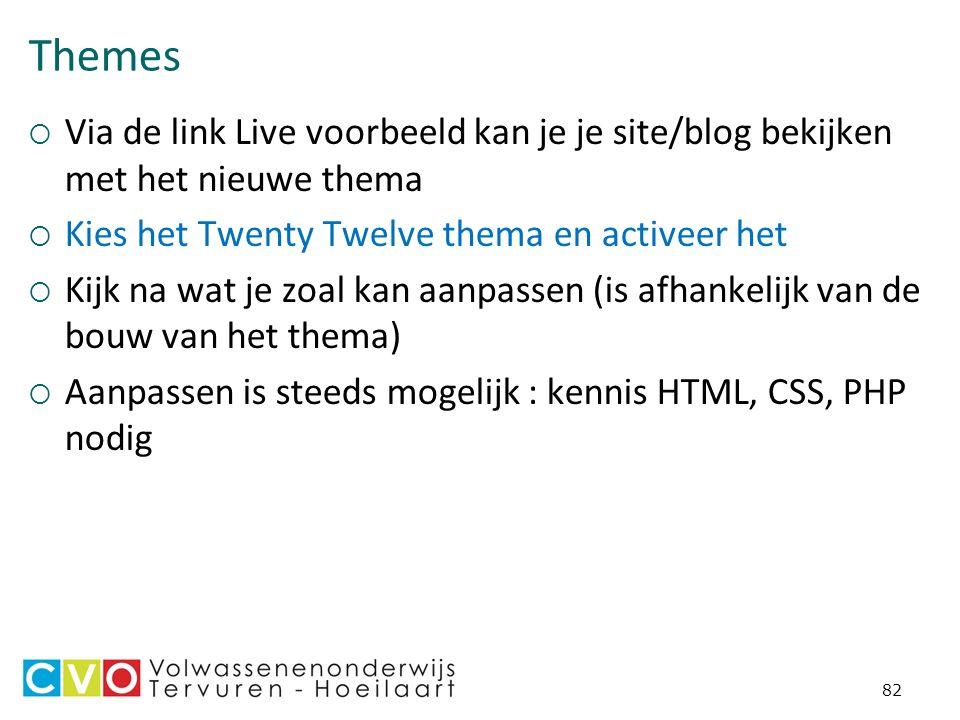 Themes  Via de link Live voorbeeld kan je je site/blog bekijken met het nieuwe thema  Kies het Twenty Twelve thema en activeer het  Kijk na wat je zoal kan aanpassen (is afhankelijk van de bouw van het thema)  Aanpassen is steeds mogelijk : kennis HTML, CSS, PHP nodig 82