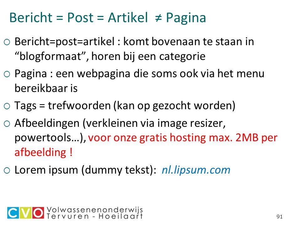Bericht = Post = Artikel ≠ Pagina  Bericht=post=artikel : komt bovenaan te staan in blogformaat , horen bij een categorie  Pagina : een webpagina die soms ook via het menu bereikbaar is  Tags = trefwoorden (kan op gezocht worden)  Afbeeldingen (verkleinen via image resizer, powertools…), voor onze gratis hosting max.
