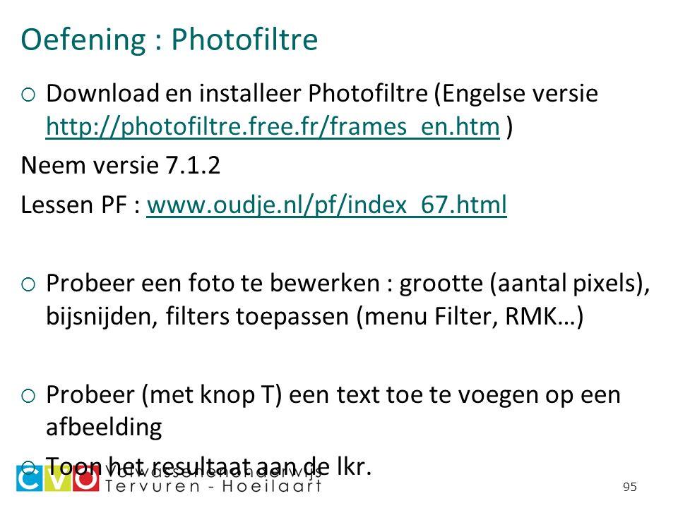 Oefening : Photofiltre  Download en installeer Photofiltre (Engelse versie http://photofiltre.free.fr/frames_en.htm ) http://photofiltre.free.fr/frames_en.htm Neem versie 7.1.2 Lessen PF : www.oudje.nl/pf/index_67.htmlwww.oudje.nl/pf/index_67.html  Probeer een foto te bewerken : grootte (aantal pixels), bijsnijden, filters toepassen (menu Filter, RMK…)  Probeer (met knop T) een text toe te voegen op een afbeelding  Toon het resultaat aan de lkr.