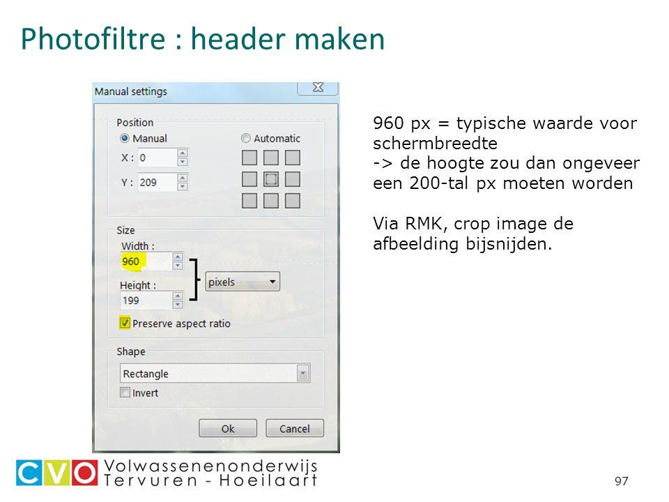 Photofiltre : header maken 97 960 px = typische waarde voor schermbreedte -> de hoogte zou dan ongeveer een 200-tal px moeten worden Via RMK, crop image de afbeelding bijsnijden.