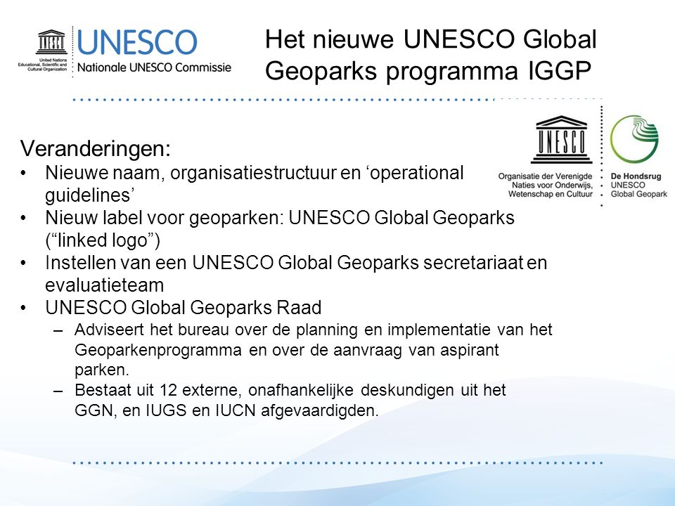 Nederlands Forum UNESCO Global Geoparks (NFUGG) –Betrokken partijen –Beleidslijn, huishoudelijk reglement, gedragscode (2014) –Functioneert binnen de internationale kaders Doelen en taken: –Coördineren Nederlandse bijdrage aan UNESCO Global Geoparks –Ondersteuning en advisering incl.