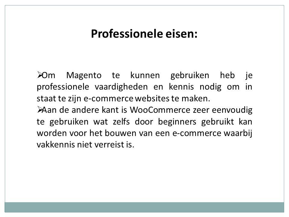 Professionele eisen:  Om Magento te kunnen gebruiken heb je professionele vaardigheden en kennis nodig om in staat te zijn e-commerce websites te mak