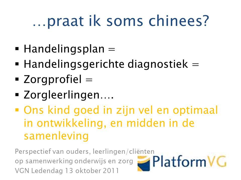 Perspectief van ouders, leerlingen/cliënten op samenwerking onderwijs en zorg VGN Ledendag 13 oktober 2011 …praat ik soms chinees.