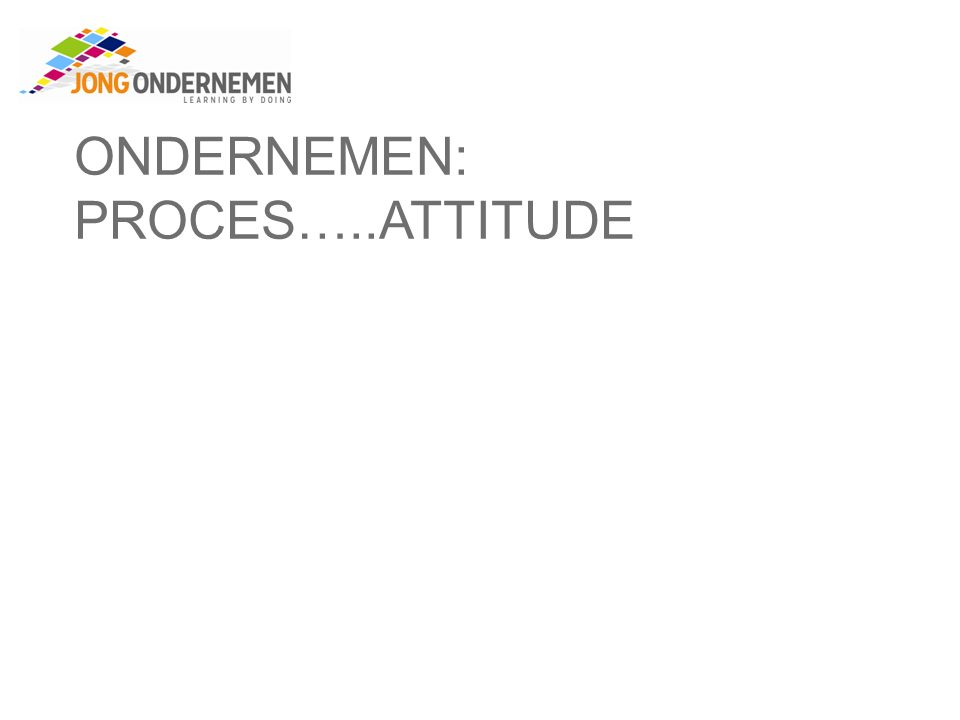 ONDERNEMEN: PROCES…..ATTITUDE