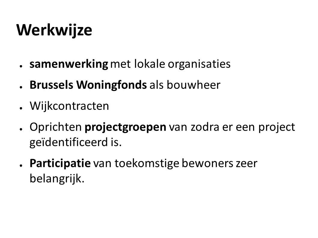 Werkwijze ● samenwerking met lokale organisaties ● Brussels Woningfonds als bouwheer ● Wijkcontracten ● Oprichten projectgroepen van zodra er een project geïdentificeerd is.