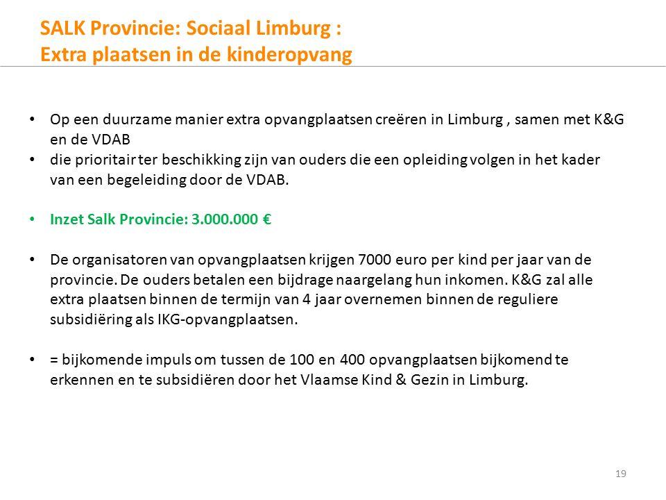 SALK Provincie: Sociaal Limburg : Extra plaatsen in de kinderopvang 19 Op een duurzame manier extra opvangplaatsen creëren in Limburg, samen met K&G en de VDAB die prioritair ter beschikking zijn van ouders die een opleiding volgen in het kader van een begeleiding door de VDAB.