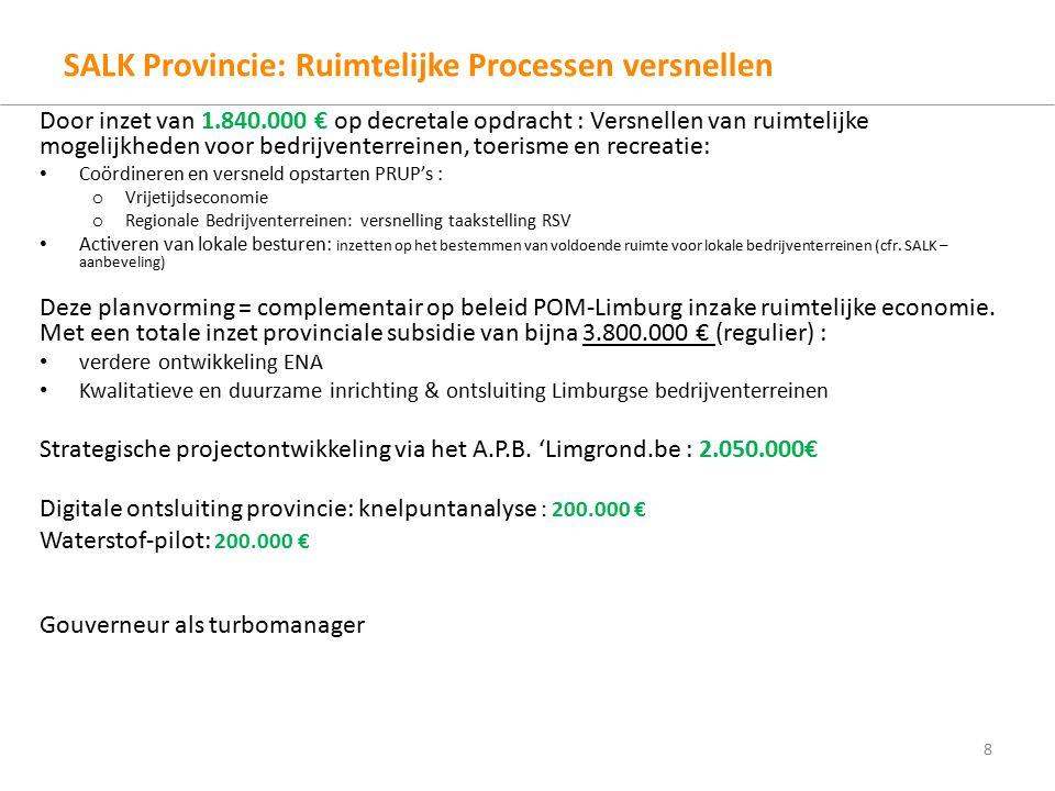 SALK Provincie: Ruimtelijke Processen versnellen Door inzet van 1.840.000 € op decretale opdracht : Versnellen van ruimtelijke mogelijkheden voor bedrijventerreinen, toerisme en recreatie: Coördineren en versneld opstarten PRUP's : o Vrijetijdseconomie o Regionale Bedrijventerreinen: versnelling taakstelling RSV Activeren van lokale besturen: inzetten op het bestemmen van voldoende ruimte voor lokale bedrijventerreinen (cfr.