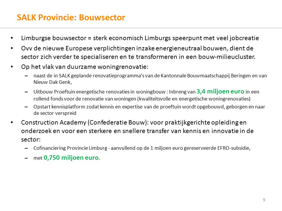 SALK Provincie: Medtech/Biotech - zorgeconomie Life sciences en healthcare = belangrijk speerpunt in SALK Deputatie zet, aanvullend op de SALK-middelen, 2.400.000 € in voor: – Uitbouw van medisch wetenschappelijk onderzoek via het Limburg Clinical Research Programme (LCRP) samenwerking UHasselt – ZOL en Jessa – voor een Patient Safety & Medical Simulation Center.