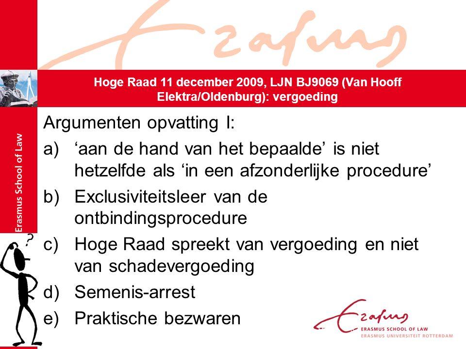 Argumenten opvatting I: a)'aan de hand van het bepaalde' is niet hetzelfde als 'in een afzonderlijke procedure' b)Exclusiviteitsleer van de ontbindingsprocedure c)Hoge Raad spreekt van vergoeding en niet van schadevergoeding d)Semenis-arrest e)Praktische bezwaren Hoge Raad 11 december 2009, LJN BJ9069 (Van Hooff Elektra/Oldenburg): vergoeding