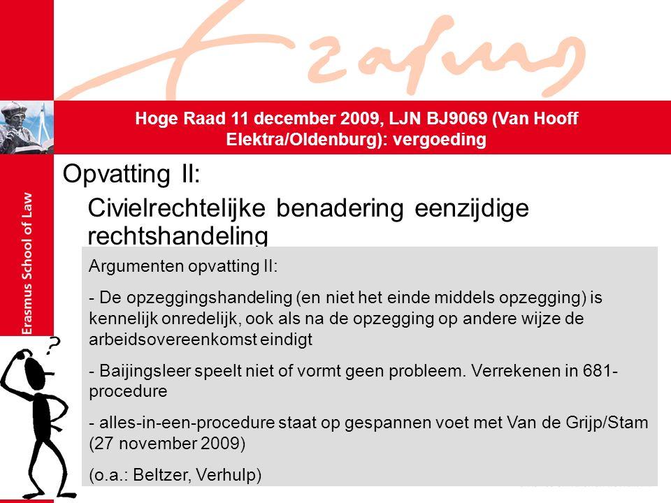 Opvatting II: Civielrechtelijke benadering eenzijdige rechtshandeling Ontbinding staat k.o.o.-procedure niet in de weg Hoge Raad 11 december 2009, LJN BJ9069 (Van Hooff Elektra/Oldenburg): vergoeding Argumenten opvatting II: - De opzeggingshandeling (en niet het einde middels opzegging) is kennelijk onredelijk, ook als na de opzegging op andere wijze de arbeidsovereenkomst eindigt - Baijingsleer speelt niet of vormt geen probleem.