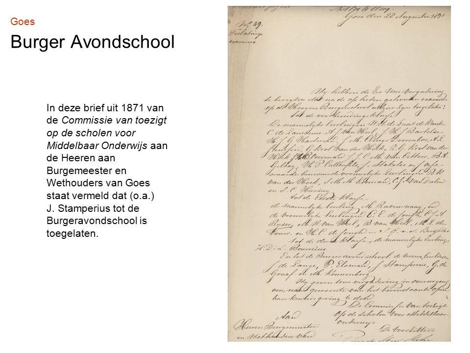 Goes Burger Avondschool In deze brief uit 1871 van de Commissie van toezigt op de scholen voor Middelbaar Onderwijs aan de Heeren aan Burgemeester en Wethouders van Goes staat vermeld dat (o.a.) J.