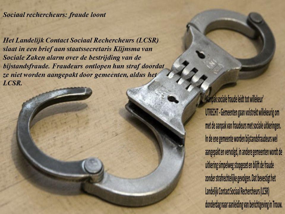 Sociaal rechercheurs: fraude loont Het Landelijk Contact Sociaal Rechercheurs (LCSR) slaat in een brief aan staatssecretaris Klijnsma van Sociale Zaken alarm over de bestrijding van de bijstandsfraude.