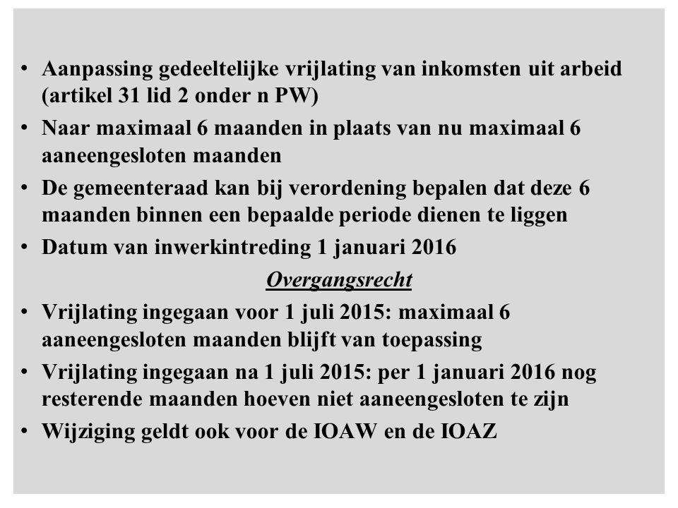Aanpassing gedeeltelijke vrijlating van inkomsten uit arbeid (artikel 31 lid 2 onder n PW) Naar maximaal 6 maanden in plaats van nu maximaal 6 aaneengesloten maanden De gemeenteraad kan bij verordening bepalen dat deze 6 maanden binnen een bepaalde periode dienen te liggen Datum van inwerkintreding 1 januari 2016 Overgangsrecht Vrijlating ingegaan voor 1 juli 2015: maximaal 6 aaneengesloten maanden blijft van toepassing Vrijlating ingegaan na 1 juli 2015: per 1 januari 2016 nog resterende maanden hoeven niet aaneengesloten te zijn Wijziging geldt ook voor de IOAW en de IOAZ