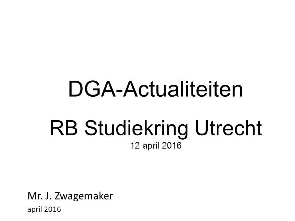 DGA-Actualiteiten RB Studiekring Utrecht 12 april 2016 Mr. J. Zwagemaker april 2016
