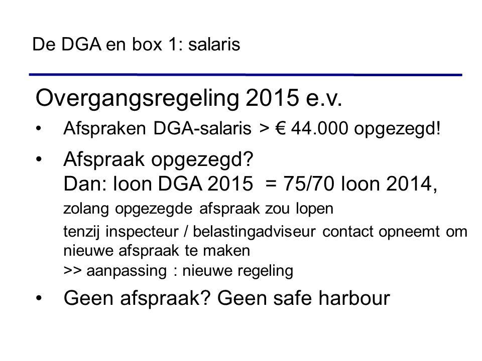 Overgangsregeling 2015 e.v. Afspraken DGA-salaris > € 44.000 opgezegd! Afspraak opgezegd? Dan: loon DGA 2015 = 75/70 loon 2014, zolang opgezegde afspr