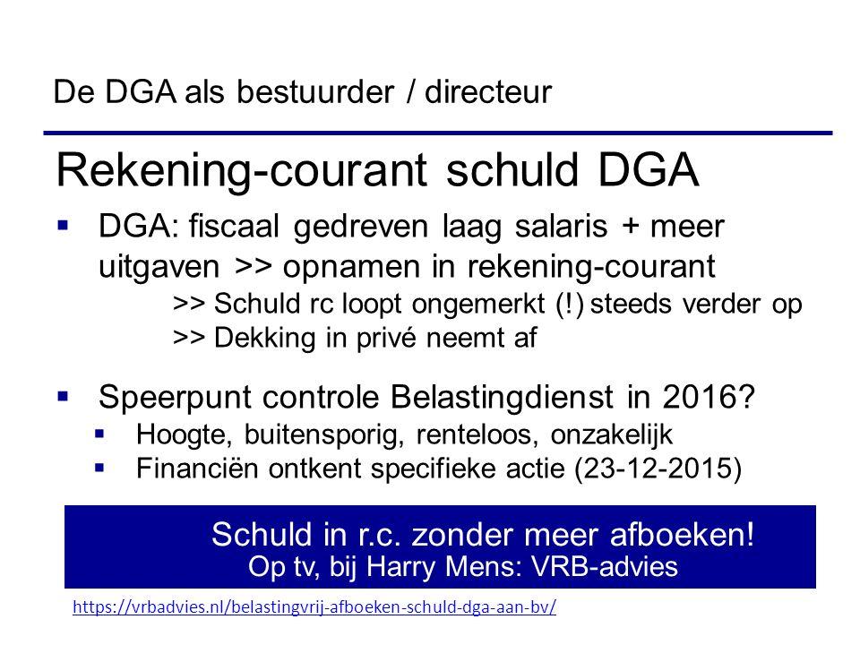 Rekening-courant schuld DGA  DGA: fiscaal gedreven laag salaris + meer uitgaven >> opnamen in rekening-courant >> Schuld rc loopt ongemerkt (!) steeds verder op >> Dekking in privé neemt af  Speerpunt controle Belastingdienst in 2016.
